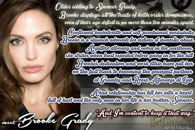 "Meet Brooke Grady... Older sibling to Spencer Grady, Brooke displays all the traits of birth order dominance, even if their age deficit is no more than ten minutes apart. Confirmed bachelorette and self-proclaimed workaholic, Brooke is a staunch advocate for victims of domestic abuse. A spitfire attorney and cobra in the courtroom, she strikes when least expected before going in for the kill. Brooke's dedication and work ethic have put her on the fast track to becoming the youngest partner at Gramley and Reese, Attorneys at Law. A bad relationship has left her with a heart full of hurt and the only man in her life is her brother, Spencer. ""And I'm content to keep it that way."""