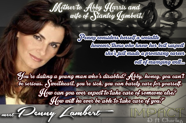 "Meet Penny Lambert… Mother to Abby Harris & wife of Stanley Lambert. Penny considers herself a socialite; however, those who know her best suspect she's just made a promising career out of marrying well… ""You're dating a young man who's disabled? Abby, honey, you can't be serious. Sweetheart, you're sick, you can barely care for yourself. How can you ever expect to take care of someone else? How will he ever be able to take care of you?"""