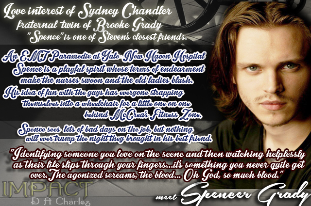 "Meet Spencer Grady... Love interest of Sydney Chandler and fraternal twin of Brooke Grady, ""Spence"" is one of Steven Chandler's closest friends. An EMT Paramedic at Yale-New Haven Hospital, Spence is a playful spirit whose terms of endearment make the nurses swoon and the old ladies blush. His idea of fun with the guys has everyone strapping themselves into a wheelchair for a little one on one behind McCrea's Fitness Zone. Spence sees lots of bad days on the job, but nothing will ever trump the night they brought in his best friend. ""Identifying someone you love on the scene and then watching helplessly as their life slips through your fingers... it's something you never quite get over. The agonized screams, the blood... Oh God, so much blood."""
