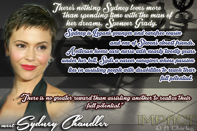 "Meet Sydney Chandler... There's nothing Sydney loves more than spending time with the man of her dreams, Spencer Grady. Thankfully, he feels the same way. Sydney is Logan's younger and carefree cousin and one of Steven's closest friends. A veteran home care nurse with nearly twenty years under her belt, Syd's a career caregiver whose passion lies in assisting people with disabilities to reach their full potential. ""There is no greater reward than assisting another to realize their full potential."""
